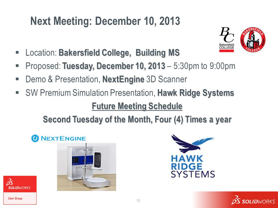 16 Next Meeting: December 10, 2013 Bakersfield College, Building MS  Location: Bakersfield College, Building MS Tuesday, December 10, 2013  Proposed: Tuesday, December 10, 2013 – 5:30pm to 9:00pm NextEngine  Demo & Presentation, NextEngine 3D Scanner Hawk Ridge Systems  SW Premium Simulation Presentation, Hawk Ridge Systems Future Meeting Schedule Second Tuesday of the Month, Four (4) Times a year