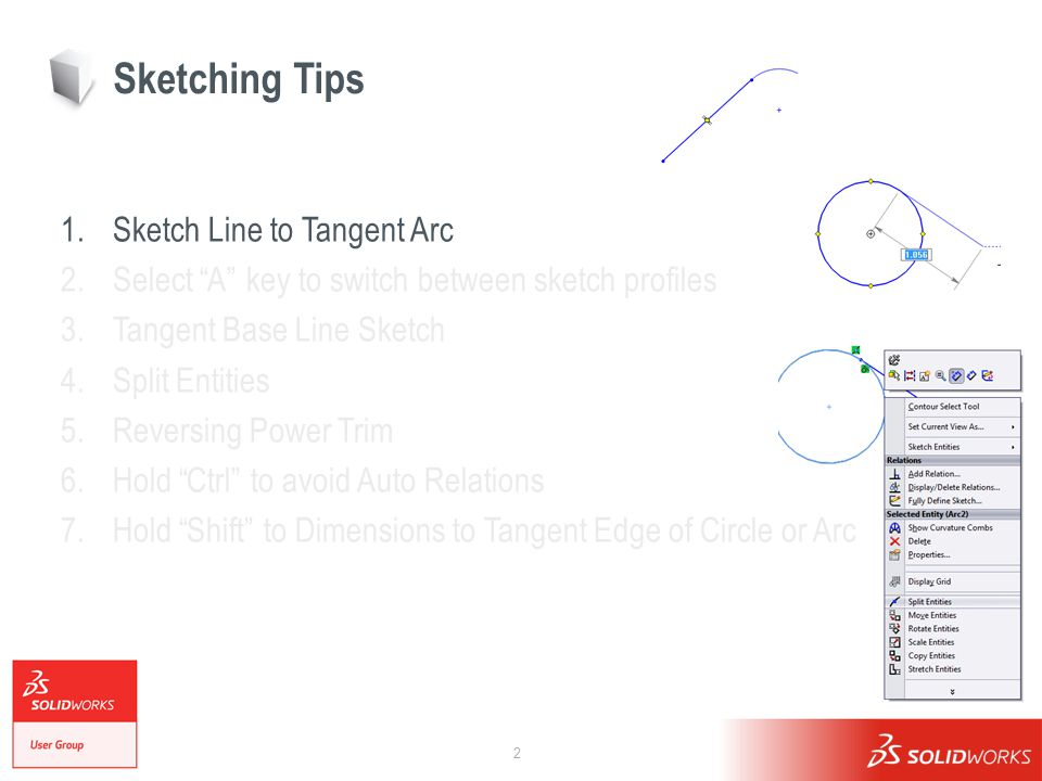2 Sketching Tips 1.Sketch Line to Tangent Arc 2.Select A key to switch between sketch profiles 3.Tangent Base Line Sketch 4.Split Entities 5.Reversing Power Trim 6.Hold Ctrl to avoid Auto Relations 7.Hold Shift to Dimensions to Tangent Edge of Circle or Arc