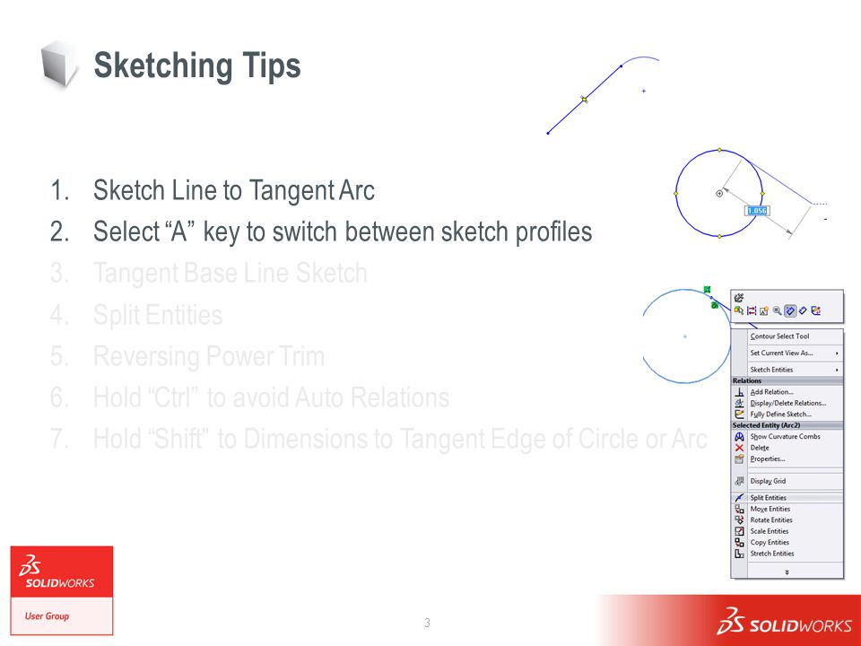 3 Sketching Tips 1.Sketch Line to Tangent Arc 2.Select A key to switch between sketch profiles 3.Tangent Base Line Sketch 4.Split Entities 5.Reversing Power Trim 6.Hold Ctrl to avoid Auto Relations 7.Hold Shift to Dimensions to Tangent Edge of Circle or Arc