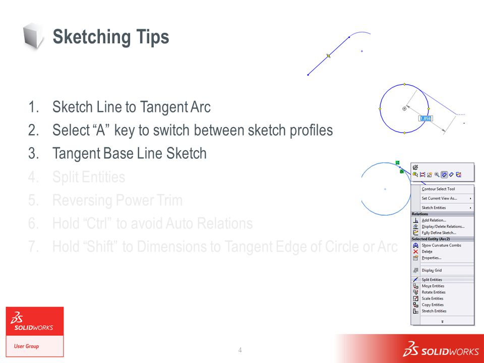 4 Sketching Tips 1.Sketch Line to Tangent Arc 2.Select A key to switch between sketch profiles 3.Tangent Base Line Sketch 4.Split Entities 5.Reversing Power Trim 6.Hold Ctrl to avoid Auto Relations 7.Hold Shift to Dimensions to Tangent Edge of Circle or Arc