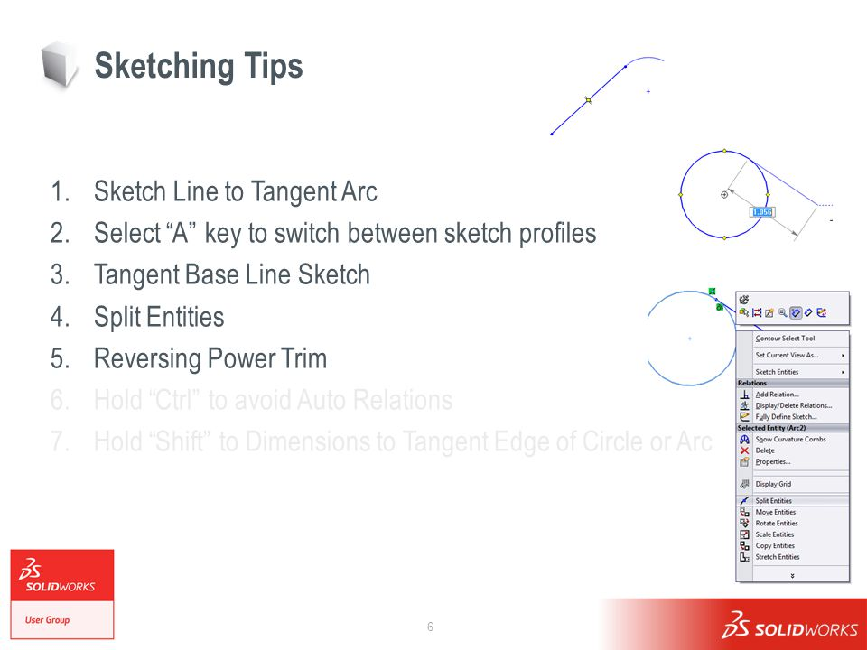6 Sketching Tips 1.Sketch Line to Tangent Arc 2.Select A key to switch between sketch profiles 3.Tangent Base Line Sketch 4.Split Entities 5.Reversing Power Trim 6.Hold Ctrl to avoid Auto Relations 7.Hold Shift to Dimensions to Tangent Edge of Circle or Arc
