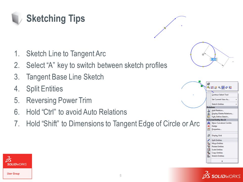 8 Sketching Tips 1.Sketch Line to Tangent Arc 2.Select A key to switch between sketch profiles 3.Tangent Base Line Sketch 4.Split Entities 5.Reversing Power Trim 6.Hold Ctrl to avoid Auto Relations 7.Hold Shift to Dimensions to Tangent Edge of Circle or Arc