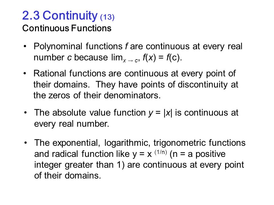 2.3 Continuity (13) Continuous Functions Polynominal functions f are continuous at every real number c because lim x → c, f(x) = f(c). Rational functi