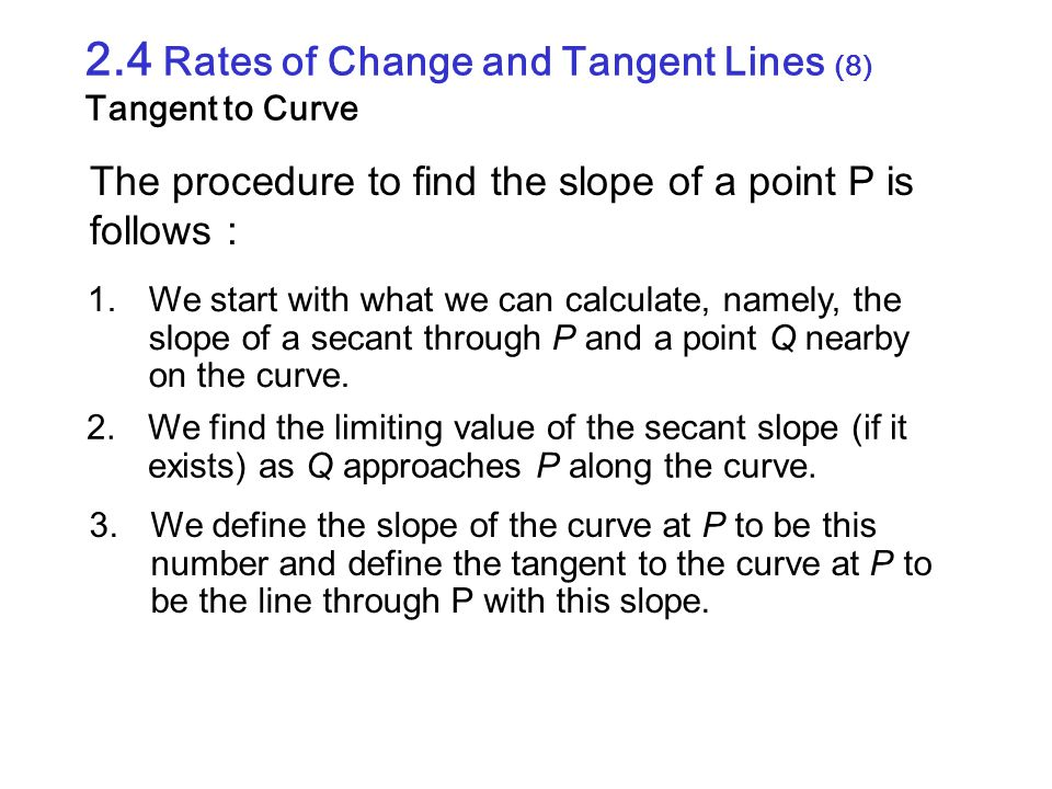 2.4 Rates of Change and Tangent Lines (8) Tangent to Curve The procedure to find the slope of a point P is follows : 1.We start with what we can calcu