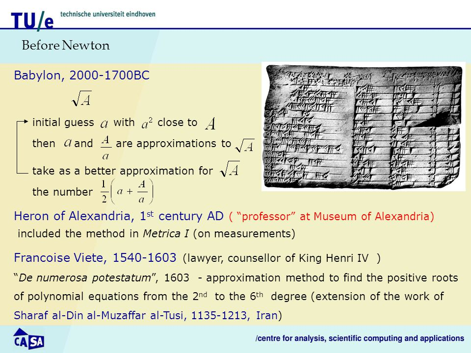 Before Newton Babylon, 2000-1700BC initial guess with close to then and are approximations to take as a better approximation for the number Heron of Alexandria, 1 st century AD ( professor at Museum of Alexandria) included the method in Metrica I (on measurements) Francoise Viete, 1540-1603 (lawyer, counsellor of King Henri IV ) De numerosa potestatum , 1603 - approximation method to find the positive roots of polynomial equations from the 2 nd to the 6 th degree (extension of the work of Sharaf al-Din al-Muzaffar al-Tusi, 1135-1213, Iran)