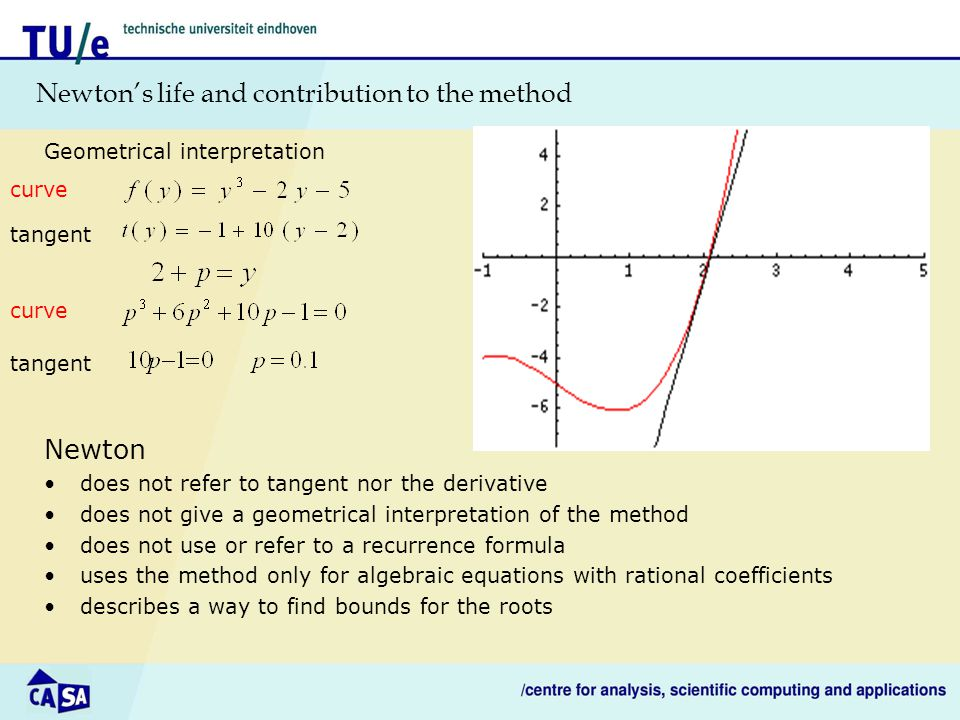 Newton's life and contribution to the method Geometrical interpretation curve tangent curve tangent Newton does not refer to tangent nor the derivative does not give a geometrical interpretation of the method does not use or refer to a recurrence formula uses the method only for algebraic equations with rational coefficients describes a way to find bounds for the roots