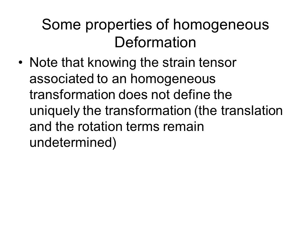 Note that knowing the strain tensor associated to an homogeneous transformation does not define the uniquely the transformation (the translation and the rotation terms remain undetermined) Some properties of homogeneous Deformation