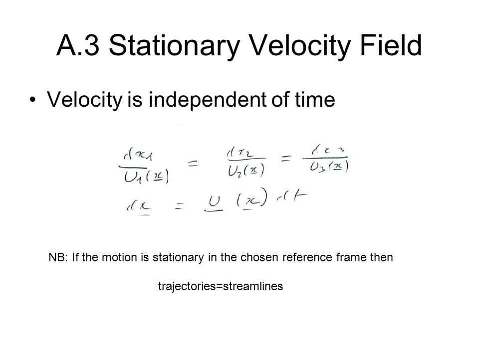 A.3 Stationary Velocity Field Velocity is independent of time NB: If the motion is stationary in the chosen reference frame then trajectories=streamlines
