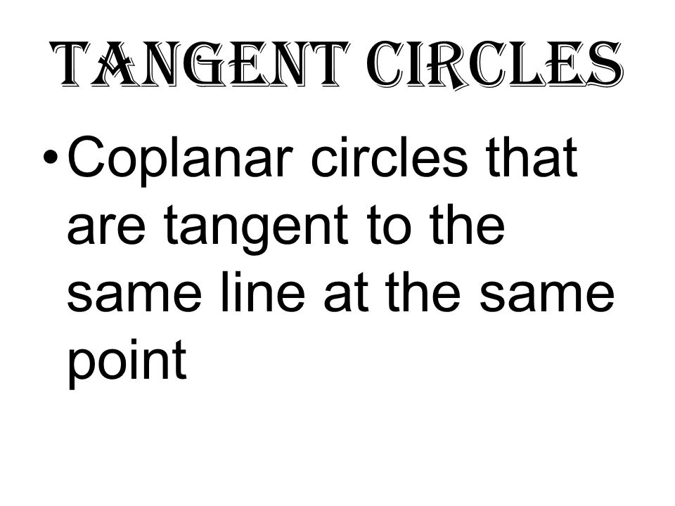Tangent circles Coplanar circles that are tangent to the same line at the same point