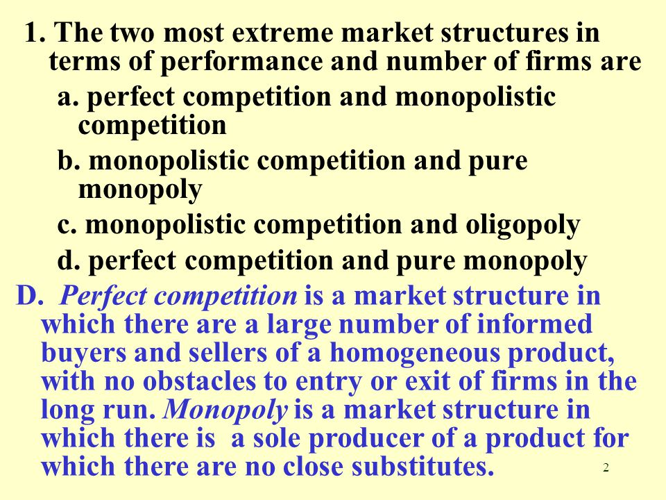 2 1. The two most extreme market structures in terms of performance and number of firms are a. perfect competition and monopolistic competition b. mon