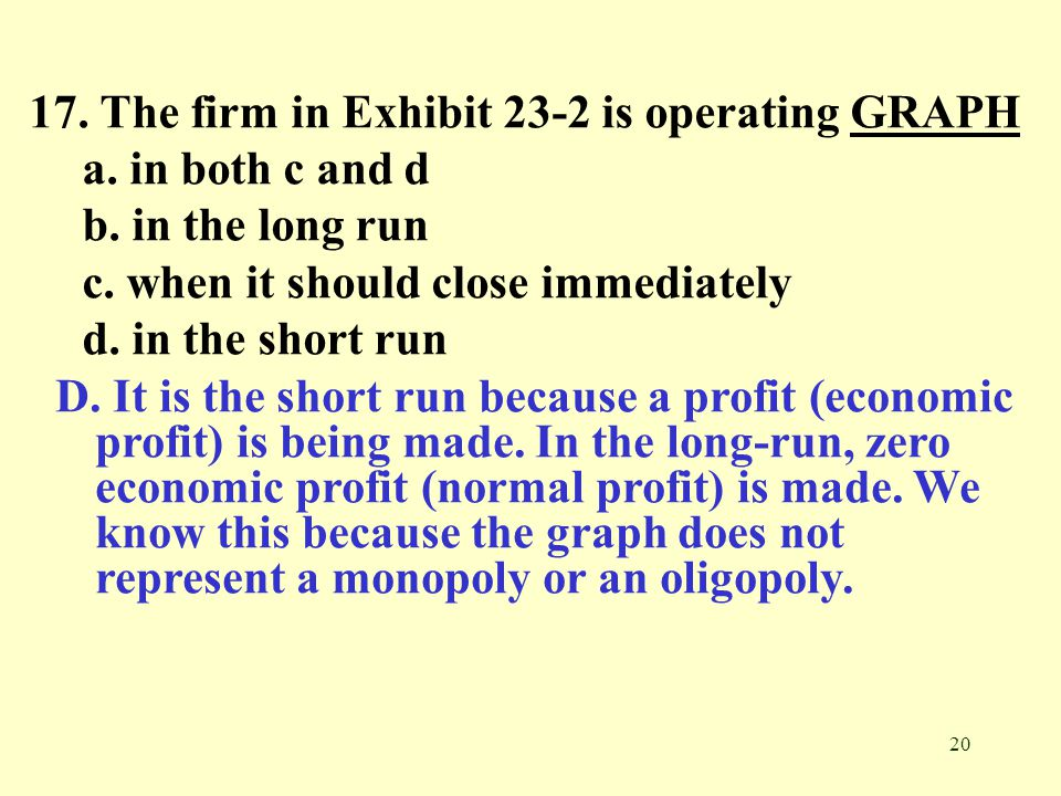 20 17. The firm in Exhibit 23-2 is operating GRAPHGRAPH a. in both c and d b. in the long run c. when it should close immediately d. in the short run