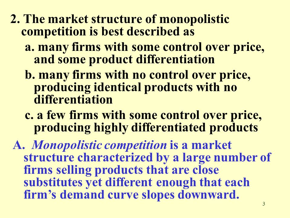 3 2. The market structure of monopolistic competition is best described as a. many firms with some control over price, and some product differentiatio