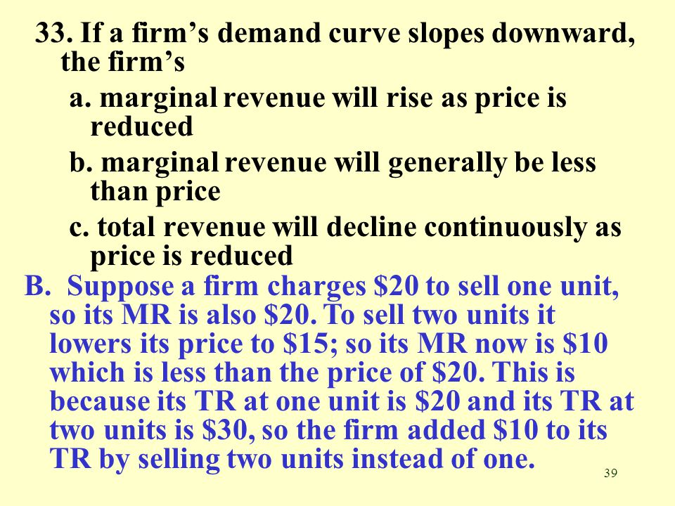 39 33. If a firm's demand curve slopes downward, the firm's a. marginal revenue will rise as price is reduced b. marginal revenue will generally be le