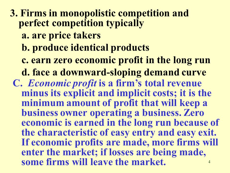 4 3. Firms in monopolistic competition and perfect competition typically a. are price takers b. produce identical products c. earn zero economic profi