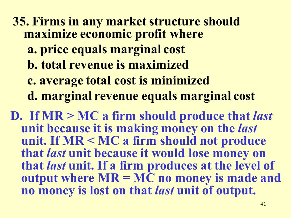 41 35. Firms in any market structure should maximize economic profit where a. price equals marginal cost b. total revenue is maximized c. average tota