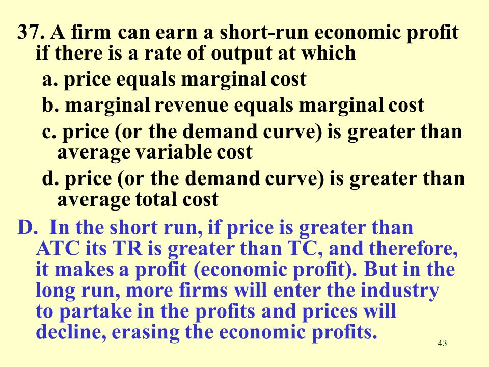 43 37. A firm can earn a short-run economic profit if there is a rate of output at which a. price equals marginal cost b. marginal revenue equals marg