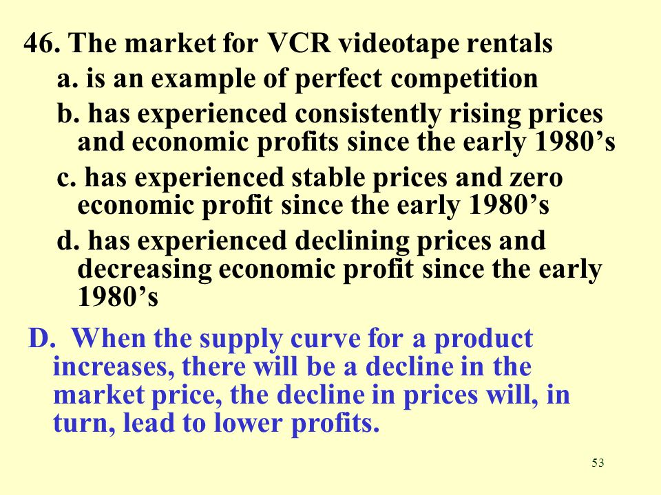 53 46. The market for VCR videotape rentals a. is an example of perfect competition b. has experienced consistently rising prices and economic profits