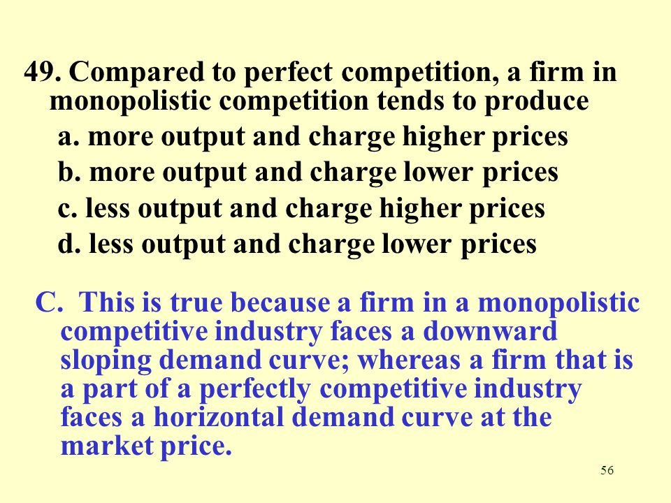 56 49. Compared to perfect competition, a firm in monopolistic competition tends to produce a. more output and charge higher prices b. more output and