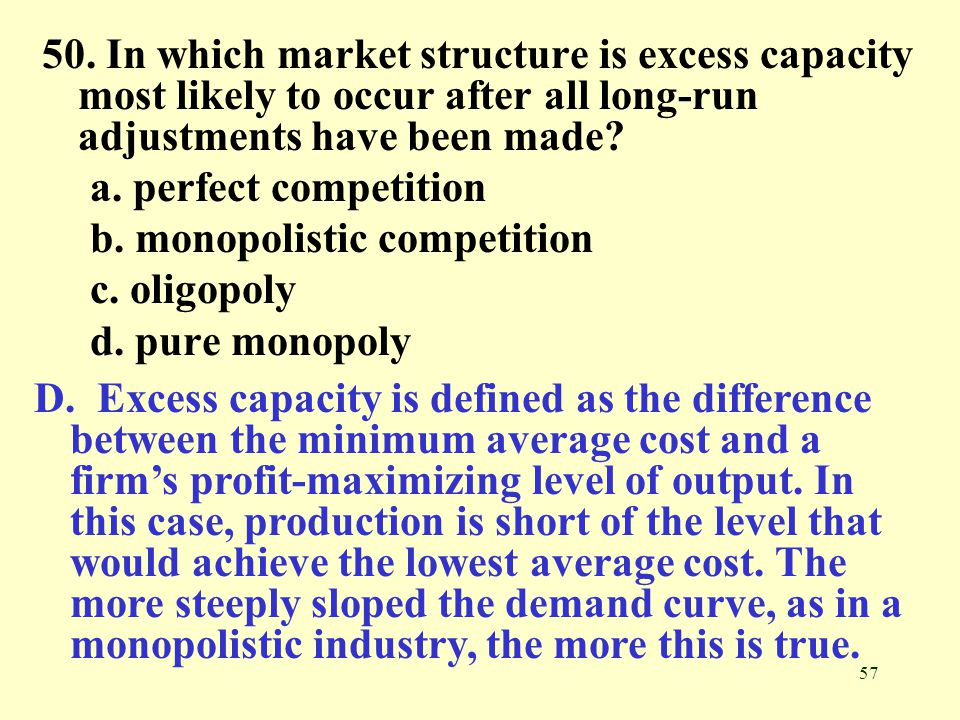 57 50. In which market structure is excess capacity most likely to occur after all long-run adjustments have been made? a. perfect competition b. mono