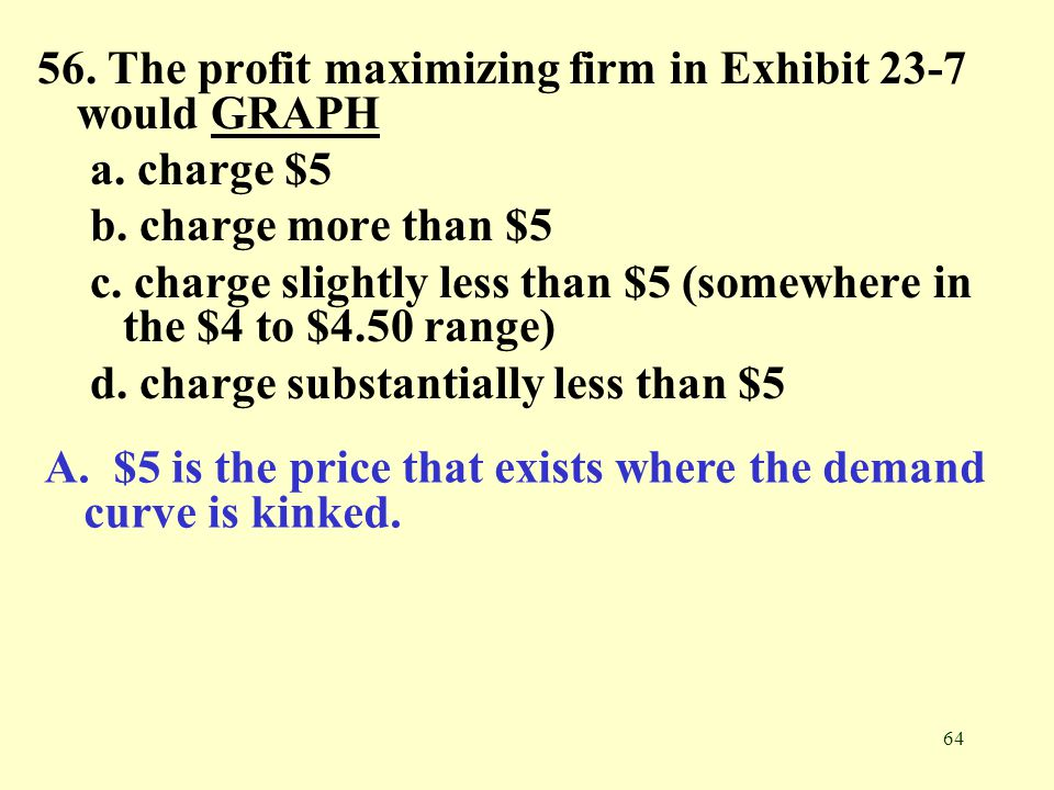 64 56. The profit maximizing firm in Exhibit 23-7 would GRAPHGRAPH a. charge $5 b. charge more than $5 c. charge slightly less than $5 (somewhere in t