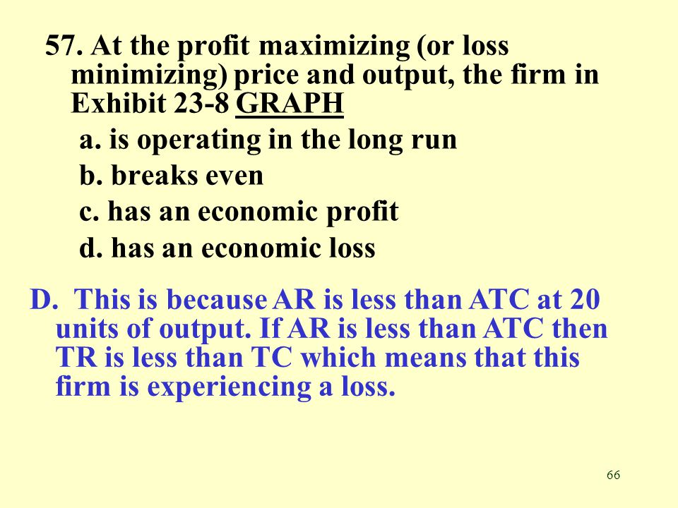 66 57. At the profit maximizing (or loss minimizing) price and output, the firm in Exhibit 23-8 GRAPHGRAPH a. is operating in the long run b. breaks e