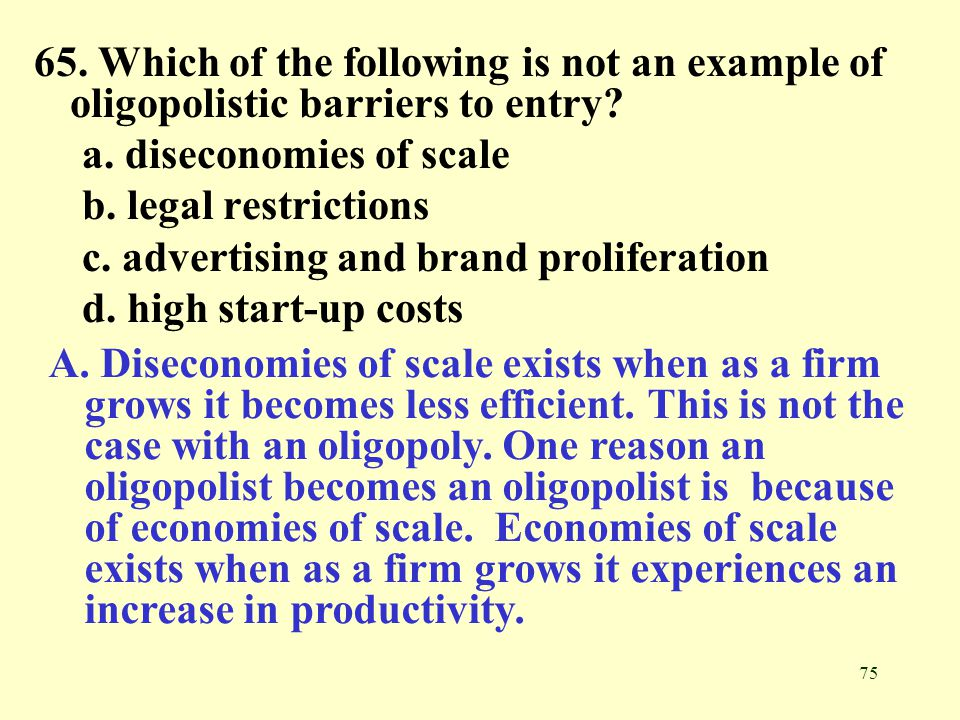 75 65. Which of the following is not an example of oligopolistic barriers to entry? a. diseconomies of scale b. legal restrictions c. advertising and