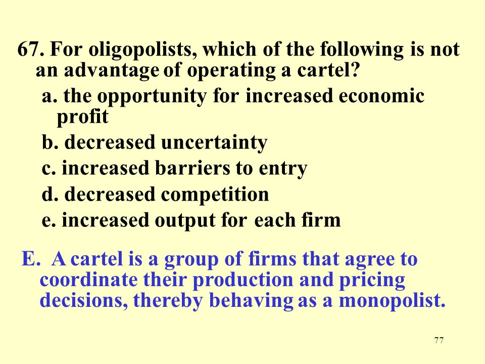 77 67. For oligopolists, which of the following is not an advantage of operating a cartel? a. the opportunity for increased economic profit b. decreas