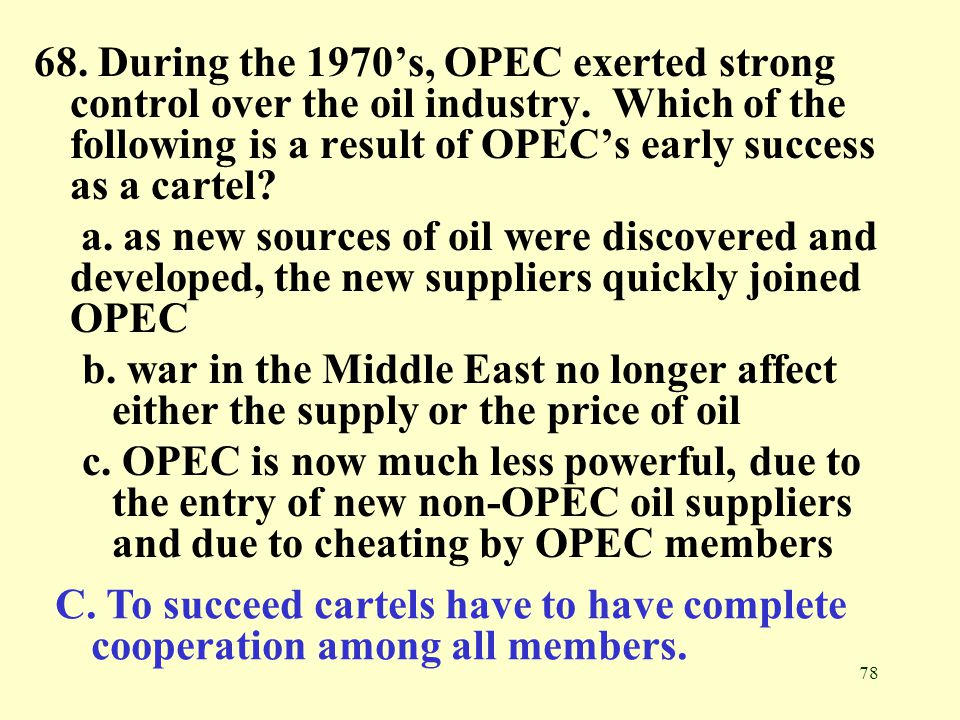 78 68. During the 1970's, OPEC exerted strong control over the oil industry. Which of the following is a result of OPEC's early success as a cartel? a