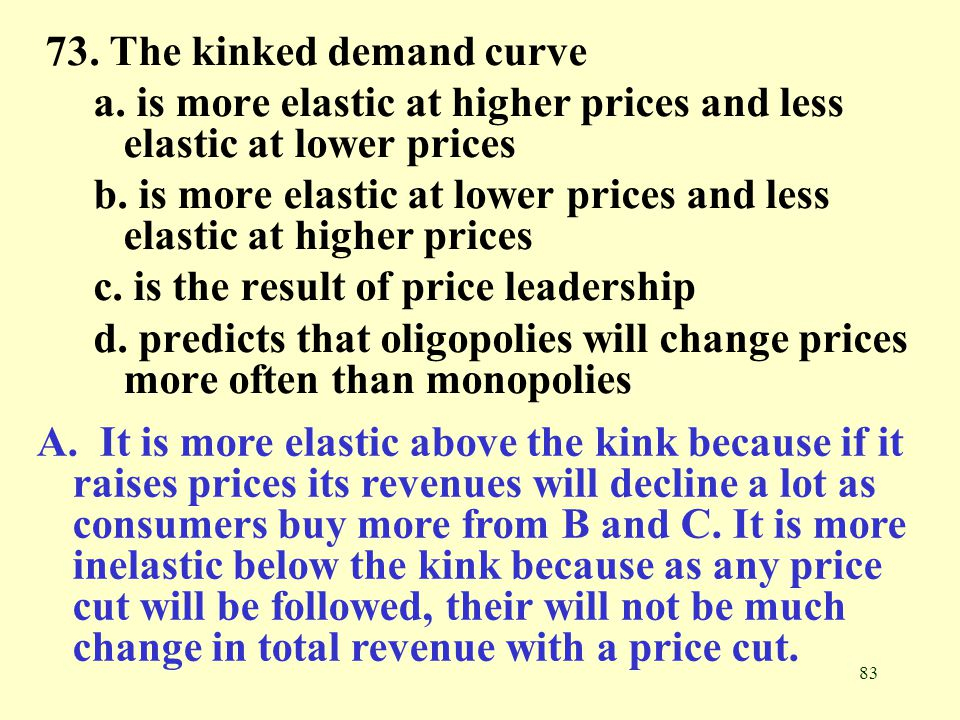 83 73. The kinked demand curve a. is more elastic at higher prices and less elastic at lower prices b. is more elastic at lower prices and less elasti