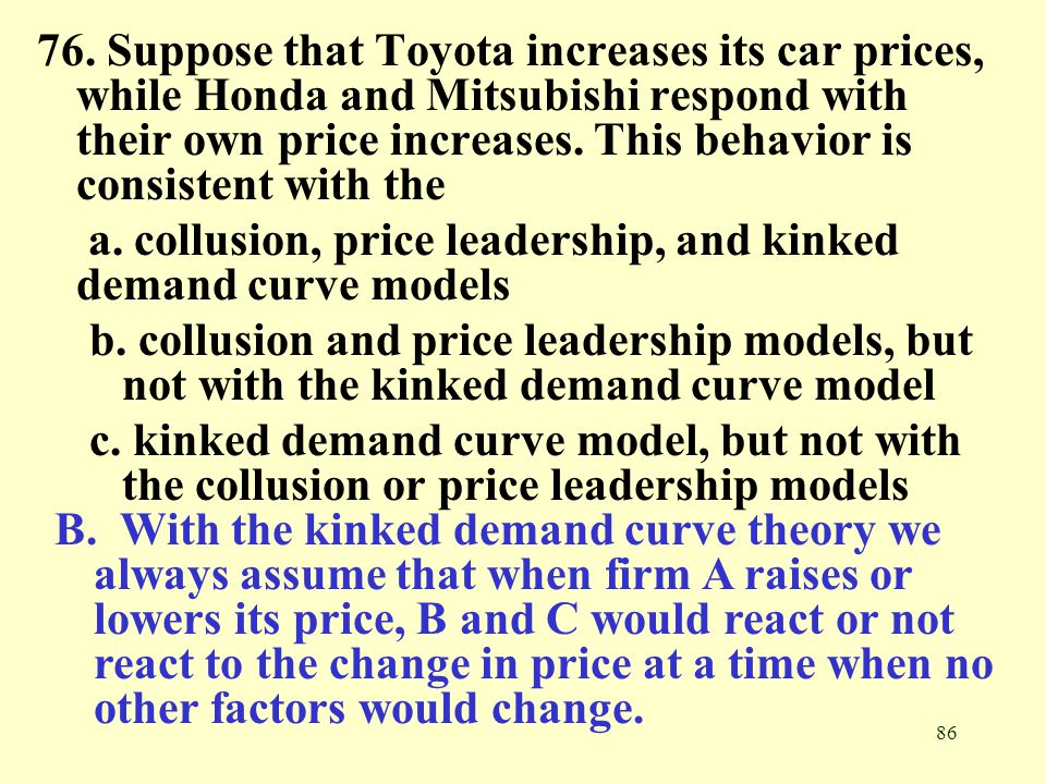 86 76. Suppose that Toyota increases its car prices, while Honda and Mitsubishi respond with their own price increases. This behavior is consistent wi
