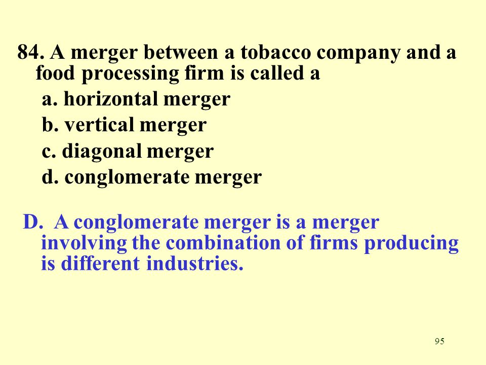 95 84. A merger between a tobacco company and a food processing firm is called a a. horizontal merger b. vertical merger c. diagonal merger d. conglom