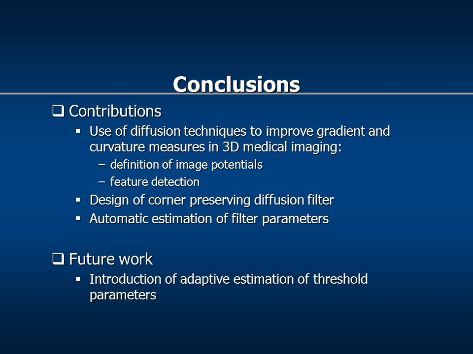  Contributions  Use of diffusion techniques to improve gradient and curvature measures in 3D medical imaging: –definition of image potentials –feature detection  Design of corner preserving diffusion filter  Automatic estimation of filter parameters  Future work  Introduction of adaptive estimation of threshold parameters Conclusions