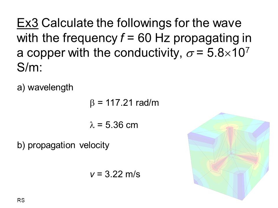 RS Ex3 Calculate the followings for the wave with the frequency f = 60 Hz propagating in a copper with the conductivity,  = 5.8  10 7 S/m: a) wavelength b) propagation velocity  = 117.21 rad/m = 5.36 cm v = 3.22 m/s
