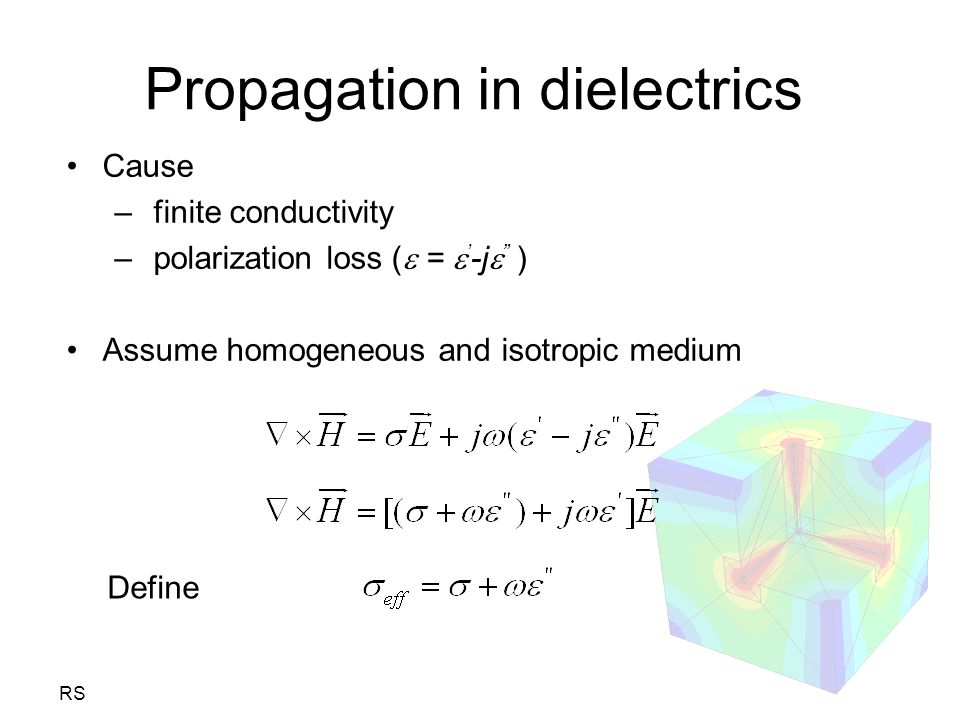 "RS Propagation in dielectrics Cause – finite conductivity – polarization loss (  =  ' -j  "" ) Assume homogeneous and isotropic medium Define"