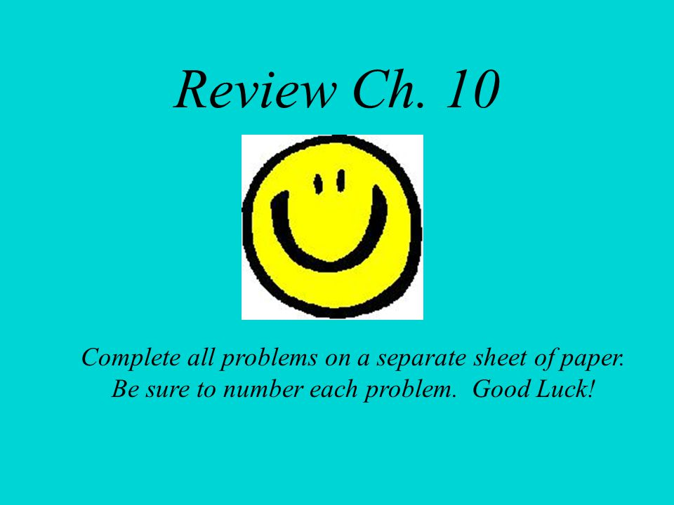 Review Ch. 10 Complete all problems on a separate sheet of paper. Be sure to number each problem. Good Luck!