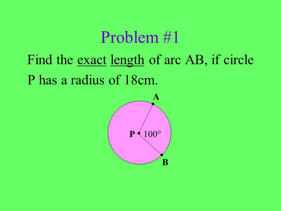 Problem #1 A Find the exact length of arc AB, if circle P has a radius of 18cm. 100° B P