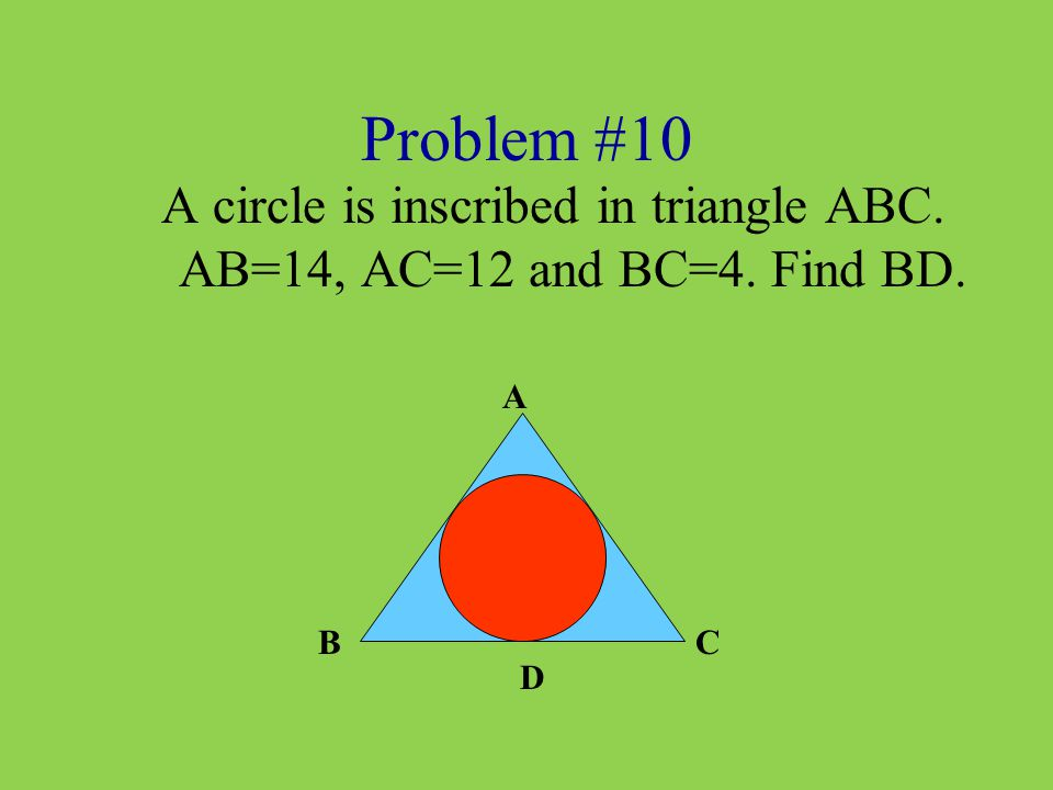 Problem #10 A circle is inscribed in triangle ABC. AB=14, AC=12 and BC=4. Find BD. A BC D