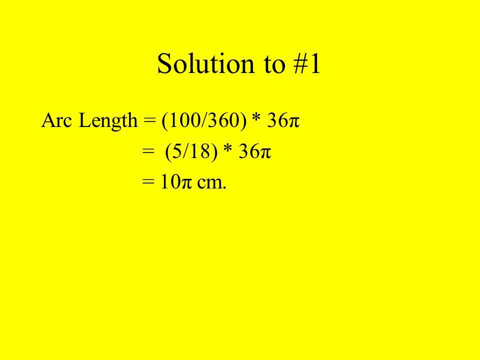 Solution to #1 Arc Length = (100/360) * 36π = (5/18) * 36π = 10π cm.