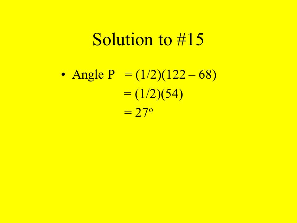 Solution to #15 Angle P = (1/2)(122 – 68) = (1/2)(54) = 27 о