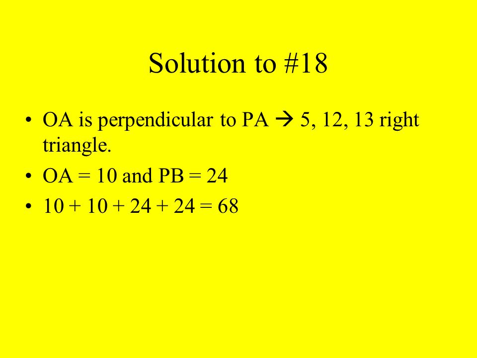 Solution to #18 OA is perpendicular to PA  5, 12, 13 right triangle. OA = 10 and PB = 24 10 + 10 + 24 + 24 = 68