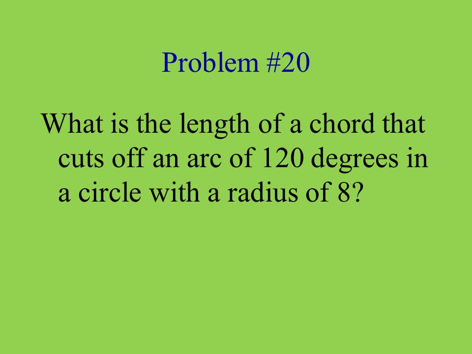 Problem #20 What is the length of a chord that cuts off an arc of 120 degrees in a circle with a radius of 8?