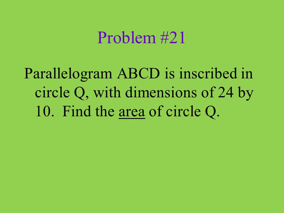 Problem #21 Parallelogram ABCD is inscribed in circle Q, with dimensions of 24 by 10. Find the area of circle Q.