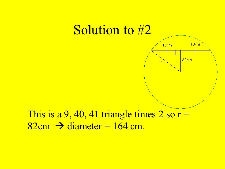 Solution to #2 This is a 9, 40, 41 triangle times 2 so r = 82cm  diameter = 164 cm.