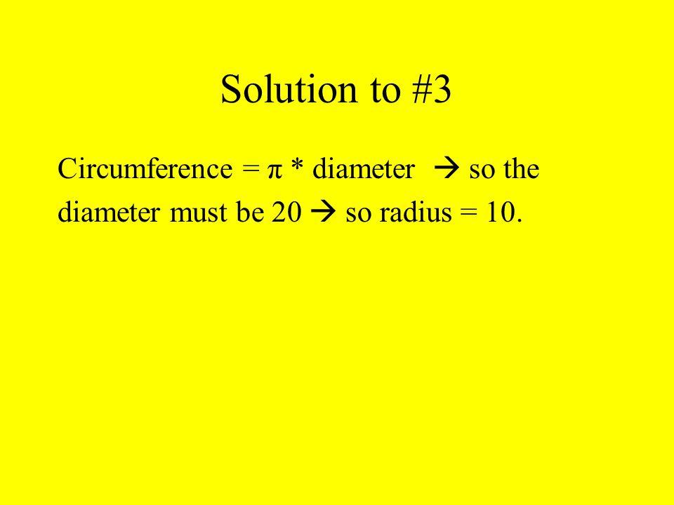 Solution to #3 Circumference = π * diameter  so the diameter must be 20  so radius = 10.
