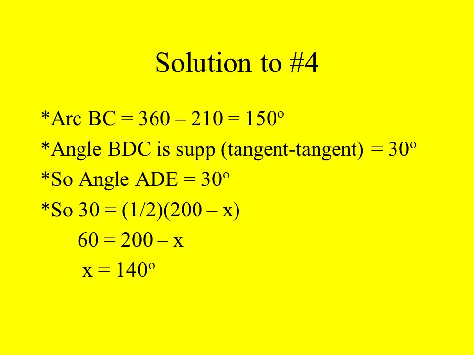 Solution to #4 *Arc BC = 360 – 210 = 150 о *Angle BDC is supp (tangent-tangent) = 30 о *So Angle ADE = 30 о *So 30 = (1/2)(200 – x) 60 = 200 – x x = 1