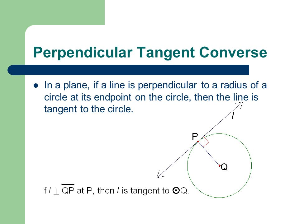 Perpendicular Tangent Converse In a plane, if a line is perpendicular to a radius of a circle at its endpoint on the circle, then the line is tangent to the circle.