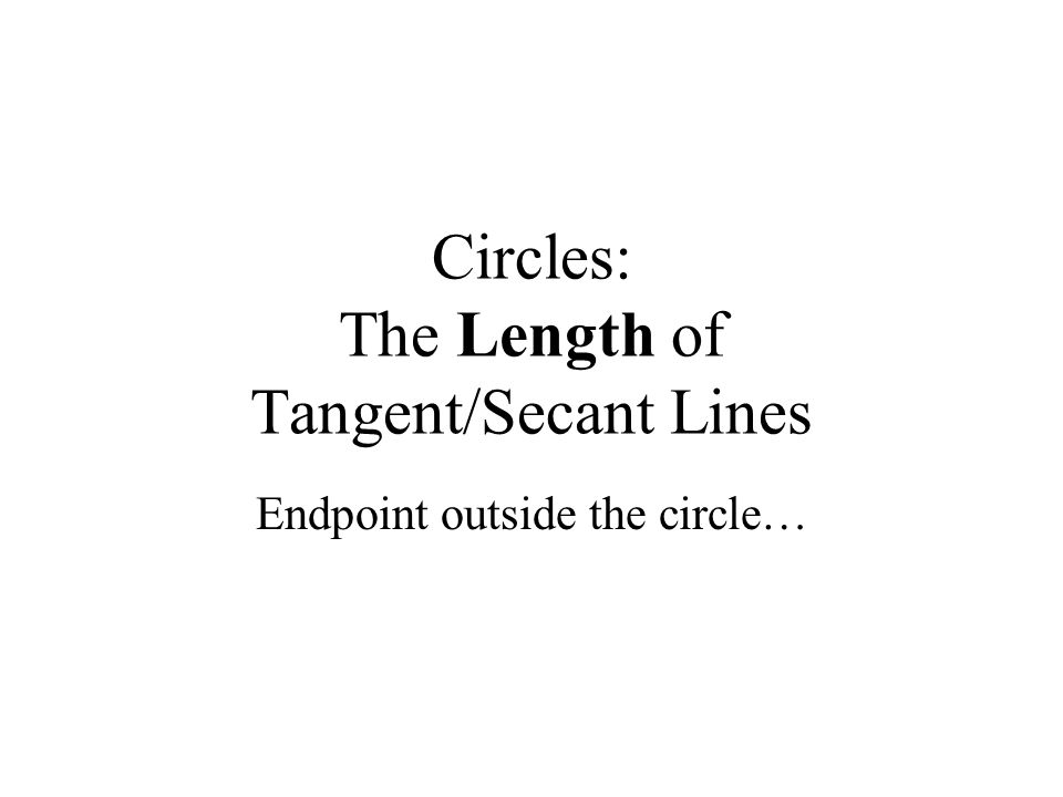 Circles: The Length of Tangent/Secant Lines Endpoint outside the circle…