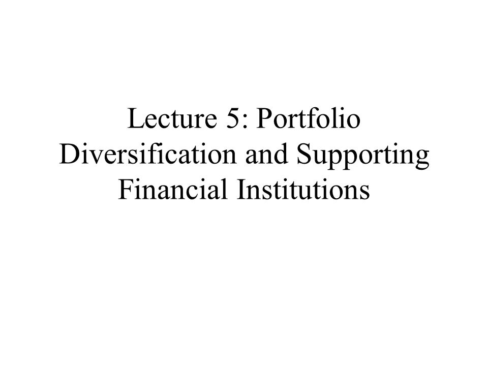 Lecture 5: Portfolio Diversification and Supporting Financial Institutions