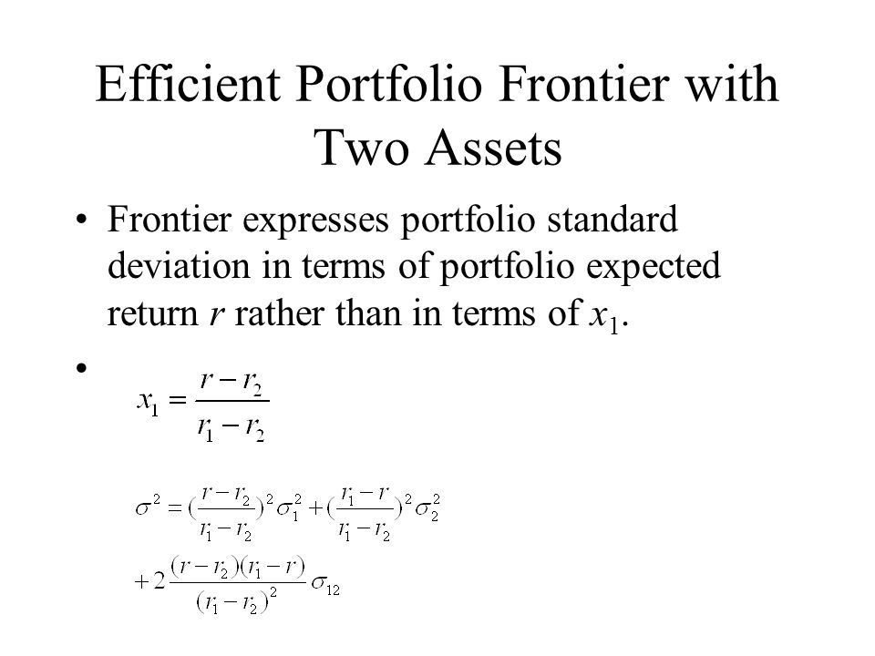Efficient Portfolio Frontier with Two Assets Frontier expresses portfolio standard deviation in terms of portfolio expected return r rather than in terms of x 1.
