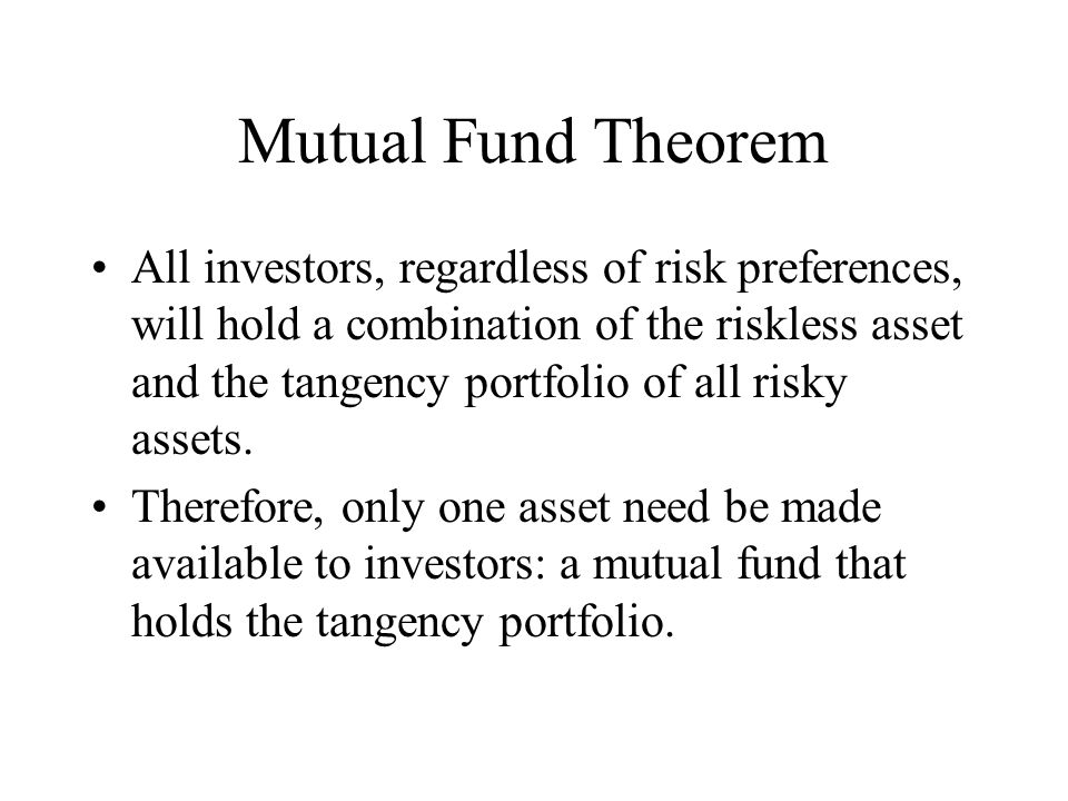 Mutual Fund Theorem All investors, regardless of risk preferences, will hold a combination of the riskless asset and the tangency portfolio of all risky assets.